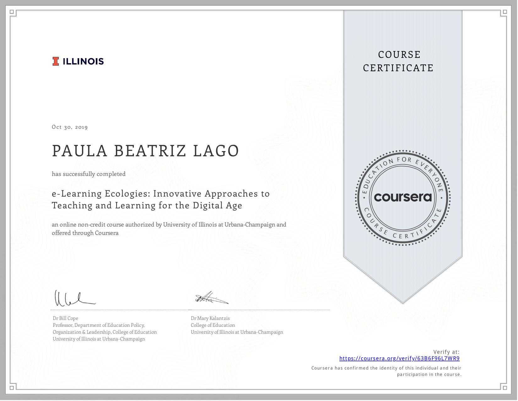 View certificate for PAULA BEATRIZ  LAGO, e-Learning Ecologies: Innovative Approaches to Teaching and Learning for the Digital Age, an online non-credit course authorized by University of Illinois at Urbana-Champaign and offered through Coursera