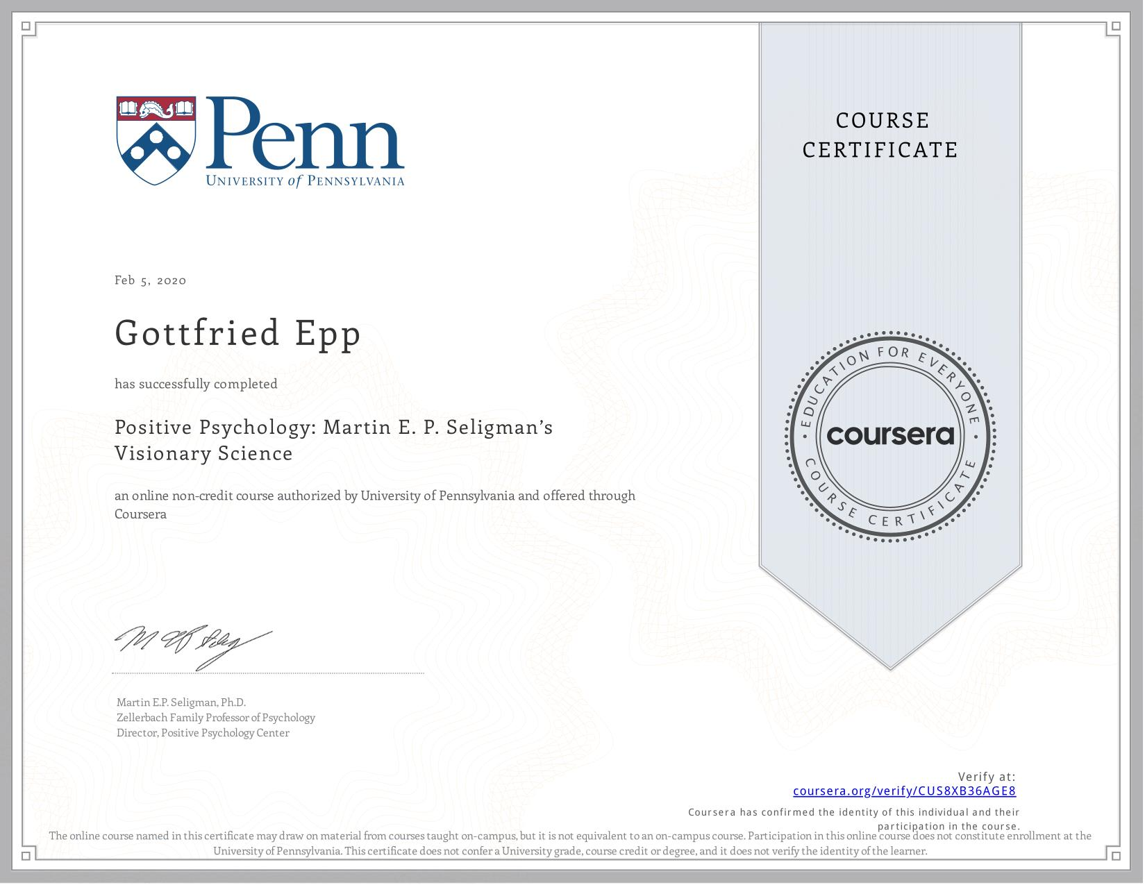 View certificate for Gottfried Epp, Positive Psychology: Martin E. P. Seligman's Visionary Science, an online non-credit course authorized by  & University of Pennsylvania and offered through Coursera