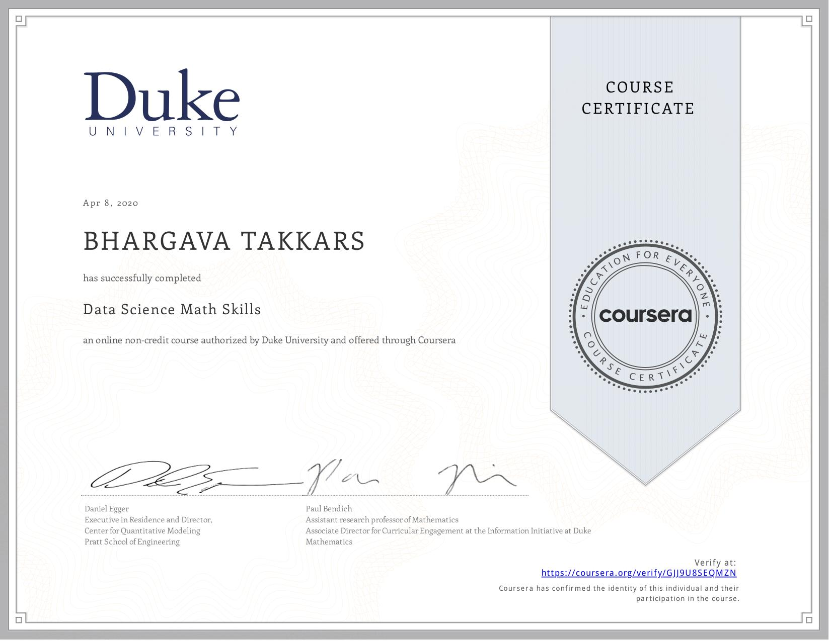 View certificate for Takkars Bhargava, Data Science Math Skills, an online non-credit course authorized by Duke University and offered through Coursera