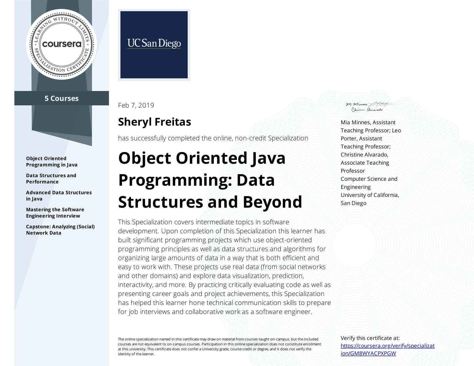 View certificate for Sheryl Freitas, Object Oriented Java Programming: Data Structures and Beyond, offered through Coursera. This Specialization covers intermediate topics in software development. Upon completion of this Specialization this learner has built significant programming projects which use object-oriented programming principles as well as data structures and algorithms for organizing large amounts of data in a way that is both efficient and easy to work with.  These projects use real data (from social networks and other domains) and explore data visualization, prediction, interactivity, and more. By practicing critically evaluating code as well as presenting career goals and project achievements, this Specialization has helped this learner hone technical communication skills to prepare for job interviews and collaborative work as a software engineer.
