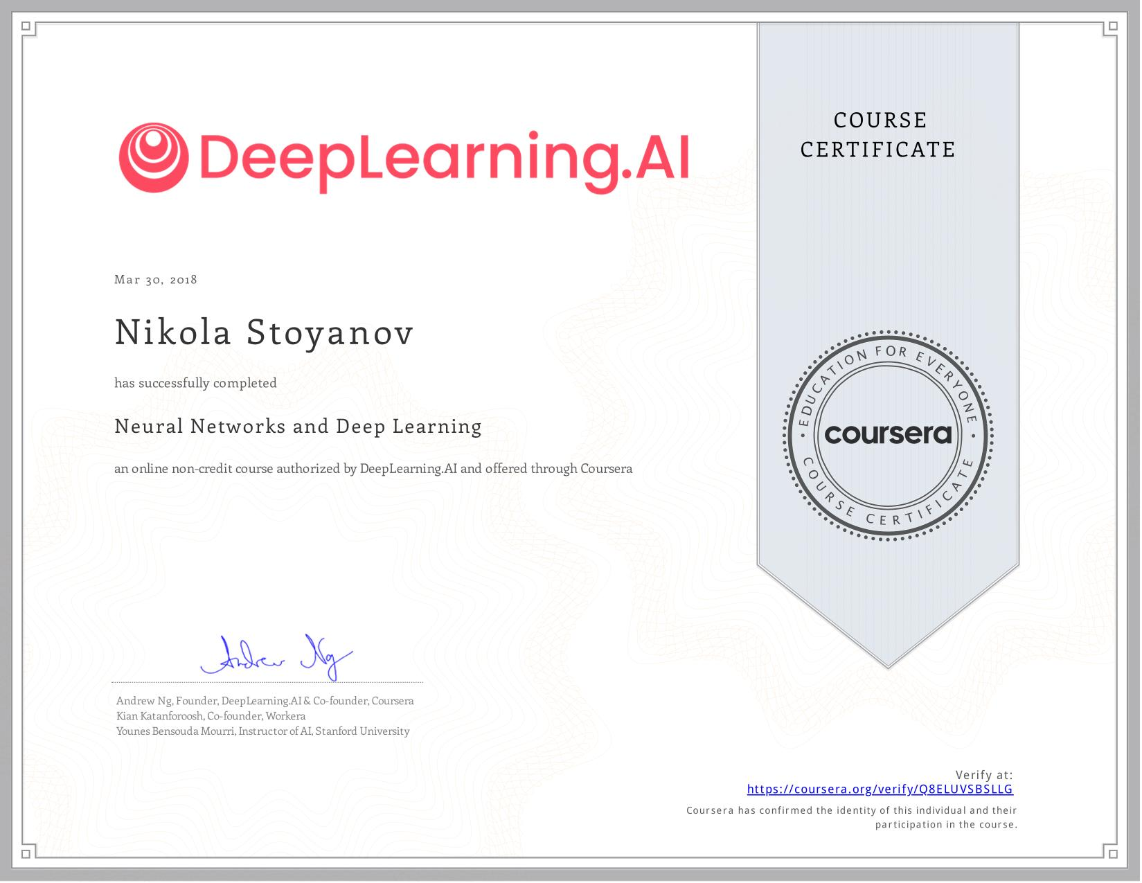 View certificate for Nikola Stoyanov, Neural Networks and Deep Learning, an online non-credit course authorized by deeplearning.ai and offered through Coursera