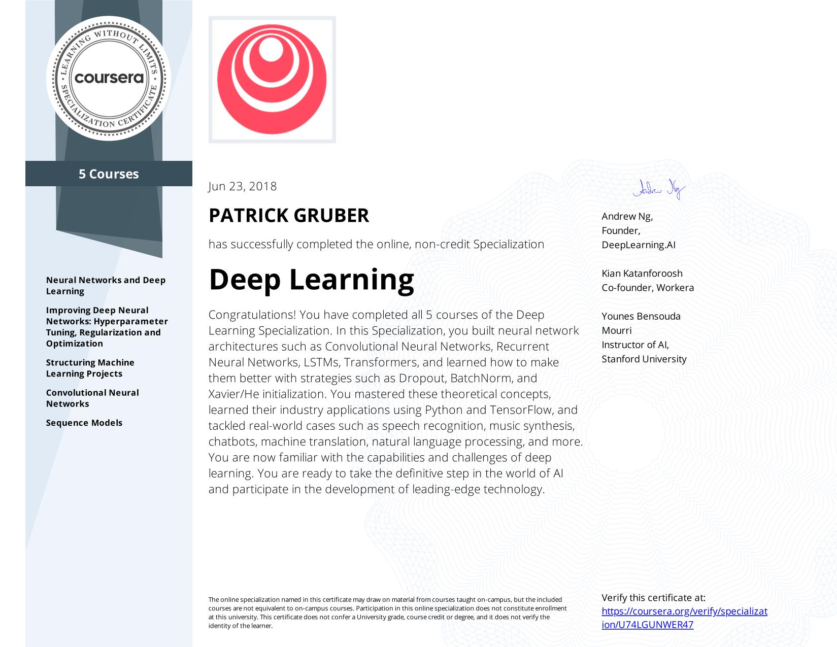 View certificate for PATRICK GRUBER, Deep Learning, offered through Coursera. The Deep Learning Specialization is designed to prepare learners to participate in the development of cutting-edge AI technology, and to understand the capability, the challenges, and the consequences of the rise of deep learning. Through five interconnected courses, learners develop a profound knowledge of the hottest AI algorithms, mastering deep learning from its foundations (neural networks) to its industry applications (Computer Vision, Natural Language Processing, Speech Recognition, etc.).