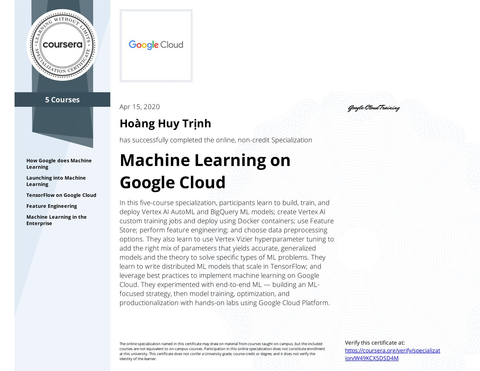 View certificate for Hoàng Huy Trịnh, Machine Learning with TensorFlow on Google Cloud Platform, offered through Coursera. This five-course online specialization teaches course participants how to write distributed machine learning models that scale in Tensorflow, scale out the training of those models. and offer high-performance predictions. Also featured is the conversion of raw data to features in a way that allows ML to learn important characteristics from the data and bring human insight to bear on the problem. It also teaches how to incorporate the right mix of parameters that yields accurate, generalized models and knowledge of the theory to solve specific types of ML problems. Course participants experimented with end-to-end ML, starting from building an ML-focused strategy and progressing into model training, optimization, and productionalization with hands-on labs using Google Cloud Platform.
