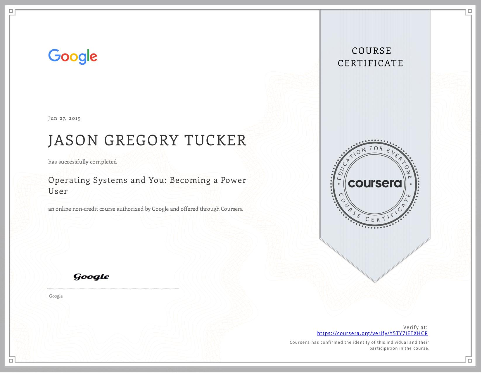 View certificate for JASON GREGORY  TUCKER, Operating Systems and You: Becoming a Power User, an online non-credit course authorized by Google and offered through Coursera