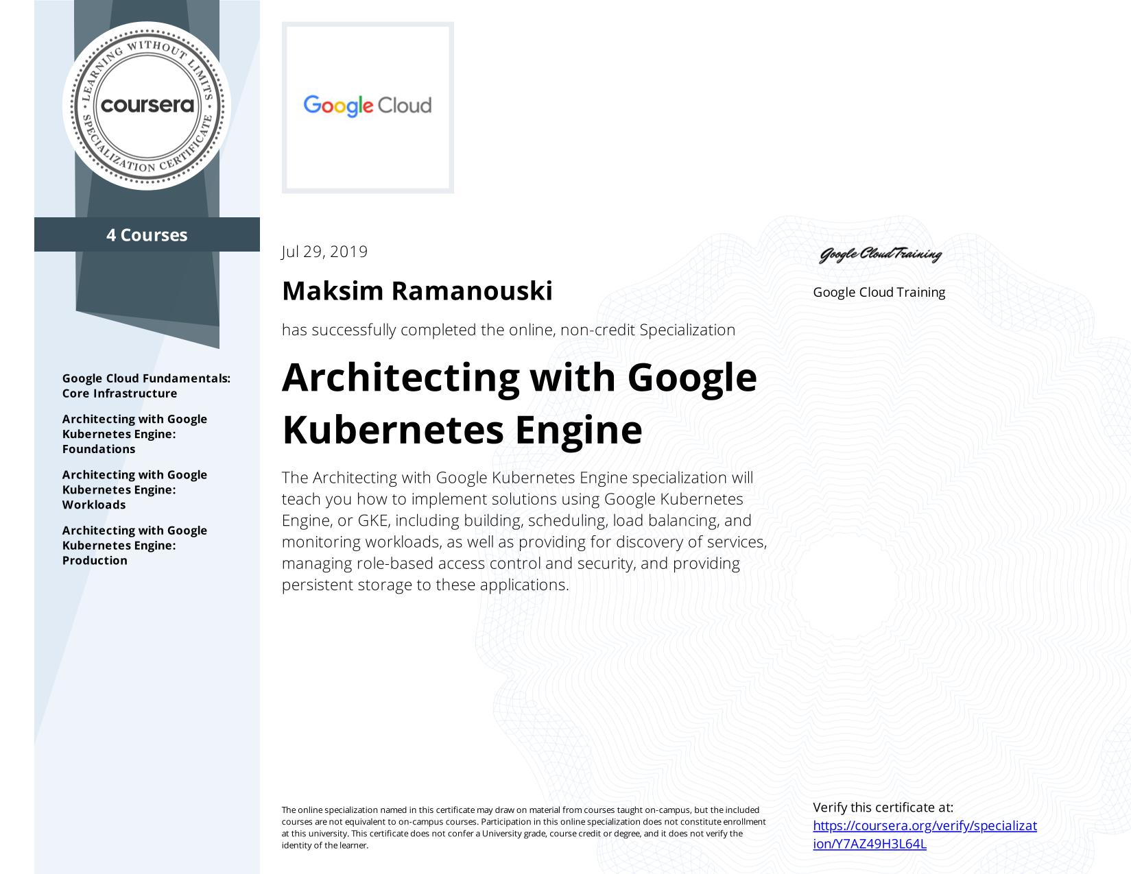View certificate for Maksim Ramanouski, Architecting with Google Kubernetes Engine, offered through Coursera. The Architecting with Google Kubernetes Engine specialization will teach you how to implement solutions using Google Kubernetes Engine, or GKE, including building, scheduling, load balancing, and monitoring workloads, as well as providing for discovery of services, managing role-based access control and security, and providing persistent storage to these applications.