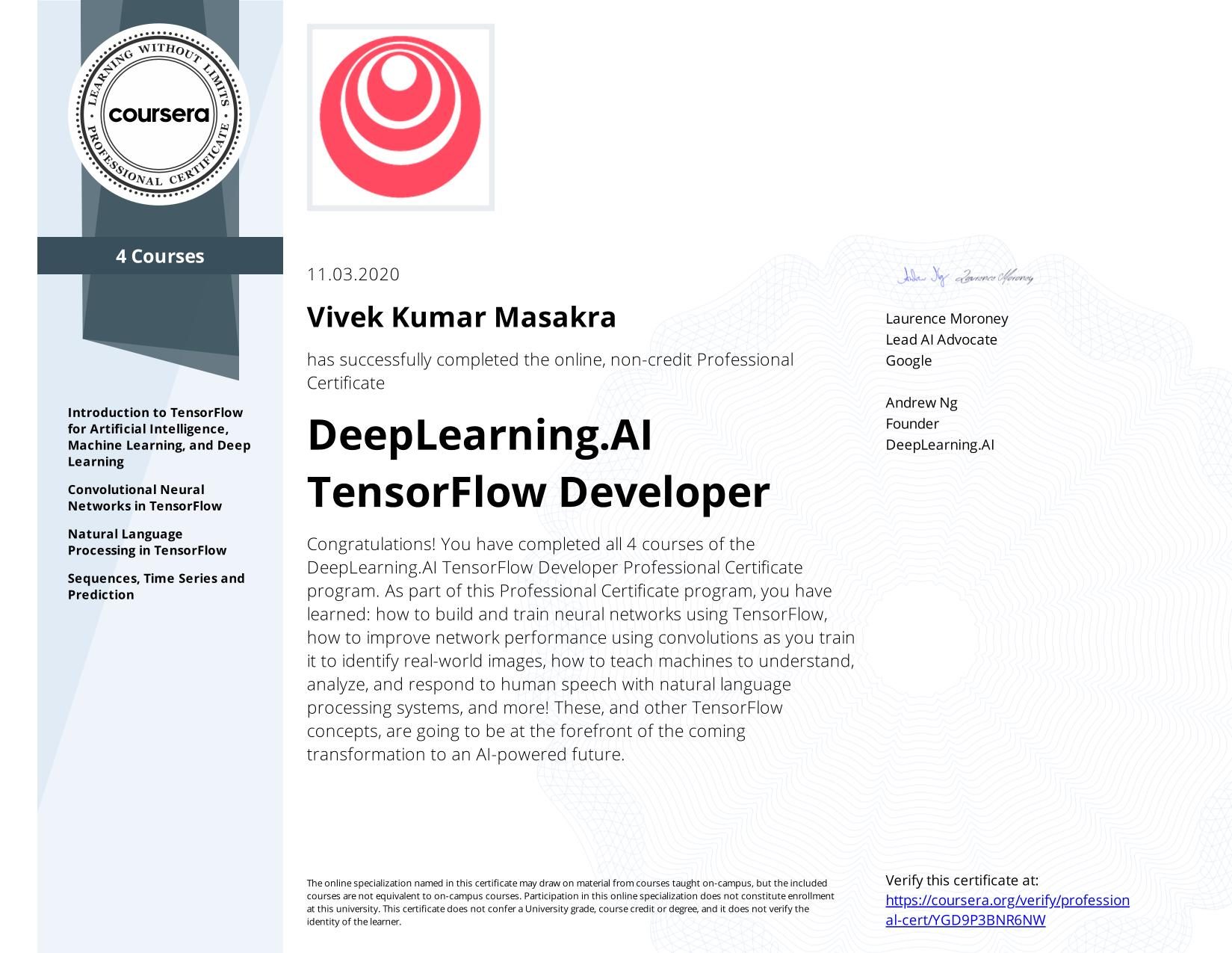 View certificate for Vivek Kumar  Masakra, TensorFlow in Practice, offered through Coursera. In this specialization, you got a grounding in what you need to get started with TensorFlow: In Practice. The goal was to help you take the next steps, such as going deeper into understanding Machine Learning and the practice of understanding loss functions, optimizers and more, or perhaps you want to know more about neural networks and the different types of layers, from convolutions to recurrent or LSTM.   Now that you have used some of them and seen the impact of different layer types in practice, you can go forward equipped to go deeper!